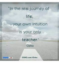 In the real journey of life, your own intuitiion is your only teacher. - Osho indian guru, spiritual leader and author . Osho Quotes On Life, Words Quotes, Wise Words, Sayings, Eckhart Tolle Frases, Einstein, Mystic Quotes, Trying To Be Happy, Pose