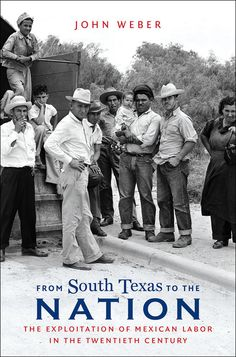 "From South Texas to the Nation: The Exploitation of Mexican Labor in the Twentieth Century, by John Weber (2015). ""In [this book, the author] reinterprets the United States' record on human and labor rights. This important book illuminates the way in which South Texas pioneered the low-wage, insecure, migration-dependent labor system on which so many industries continue to depend."" (Website)"