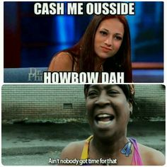 Aint nobody got time to Cash you outside. So howbow dah. Humor Funny