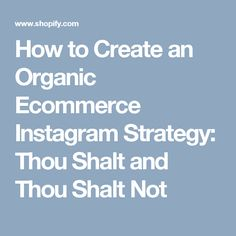 How to Create an Organic Ecommerce Instagram Strategy: Thou Shalt and Thou Shalt Not
