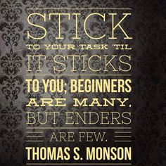 """""""Stick to your task 'til it sticks to you; Beginners are many, but enders are few."""" — Thomas S. Monson one of my favorites! I always heard finishers instead of enders, but it totally still rocks :) Lds Quotes, Quotable Quotes, Great Quotes, Quotes To Live By, Gospel Quotes, Mormon Quotes, The Words, Cool Words, Spiritual Thoughts"""