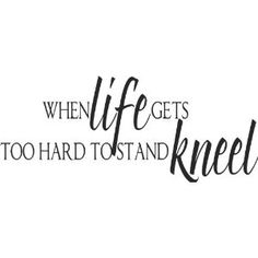When LIFE gets too hard to stand Kneel -Wall Decal -