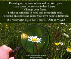 Focusing on our own selves and our own pain can cause depression to last longer. Change your focus. Seek out someone in need and meet their need. Focusing on others can causes your own pain to diminish. It is more blessed to given than to receive. Acts 20:35 NLT. For more on changing your focus, see: http://www.fggam.org/2015/09/changing-our-focus/