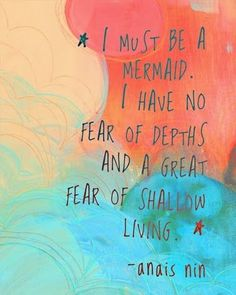 I must be a mermaid ... I have no fear of depths and a great fear of shallow living. - Anais Nin -