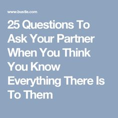 25 Questions To Ask Your Partner When You Think You Know Everything There Is To Them