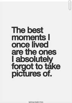 The best moments I once lived are the ones I absolutely forgot to take pictures of.