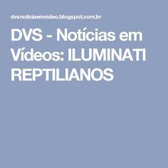 DVS - Notícias em Vídeos: ILUMINATI REPTILIANOS