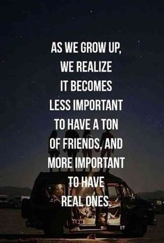 """As we grow up, we realize it becomes less important to have a ton of friends, and more important to have real ones."""