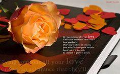 Cho đi tình yêu không bao giờ đồng nghĩa với việc bạn sẽ nhận lại được tình yêu.  Đừng mong đợi tình yêu được đáp trả; hãy chờ đợi tình yêu đó lớn dần trong trái tim họ và nếu điều đó không xảy ra, thì cũng hãy vui vì có một tình yêu trong trái tim bạn.  (st)