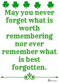 May you never forget what is worth remembering, nor ever remember what is best forgotten. Irish Quote