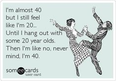 I'm almost 40 but I still feel like I'm 20... Until I hang out with some 20 year olds. Then I'm like no, never mind, I'm 40.