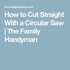 How to Cut Straight With a Circular Saw | The Family Handyman