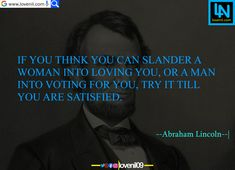 If you think you can slander a woman into loving you, or a man into voting for you, try it till you are satisfied.  #abrahamlincolnquotes #abrahamlincolnmotivationalquotes #abrahamlincoln #abrahamlincolncostume #abrahamlincolnfact #abrahamlincolnart #LearningQuotes #LifeLessonQuotesInEnglish #LifeChangeingMotivationalQuotes #quotes #motivationalquotes #learningquotes #lifechangeingquotes #quotesdeep #quotesaboutlove