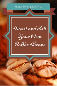 Money Making Idea #10- Roast and Sell Coffee Beans If you're looking for a cool side gig to make extra money without a lot of startup cost, here's a good one for you.  How to roast your own coffee beans and sell them for a profit.  All you need to know is in my latest article.