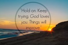 """""""To any who may be struggling, I say: Hold on. Keep trying. God loves you. Things will improve. Cling to your faith. Hold on to your hope. 'Pray always, and be believing.' Don't give up. Don't quit. There is help and happiness ahead—a lot of it. Keep your chin up. It will be all right. Trust God."""" From Elder Holland's http://pinterest.com/pin/24066179231042235 Oct. 1999 http://facebook.com/223271487682878 message http://lds.org/general-conference/1999/10/an-high-priest-of-good-things-to-come"""