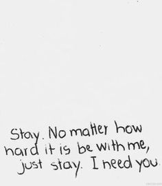 I really do need you.. I can't do this without you, I just don't know how. So plz... Stay