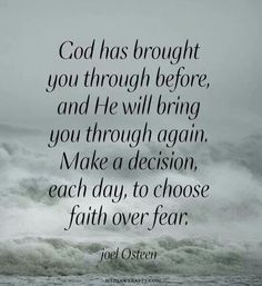 Note to self > God has brought you through before, and He will bring you through again. Make a decision, each day, to choose faith over fear. ~Joel Osteen - I needed to be reminded of this ATM! The Words, Religious Quotes, Spiritual Quotes, Spiritual Words Of Encouragement, Catholic Quotes, Quotes About God, Quotes To Live By, Faith In God Quotes, Strength Quotes