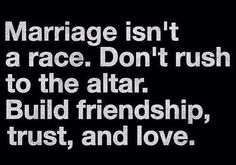 Marriage isn't a race. Don't rush to the altar. Build friendship, trust and love.
