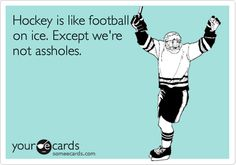 Hockey is like football on ice. Except we're not assholes.