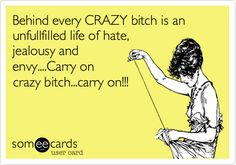Behind every CRAZY bitch is an unfullfilled life of hate, jealousy and envy....Carry on crazy bitch...carry on!!!