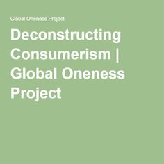 Deconstructing Consumerism   Global Oneness Project