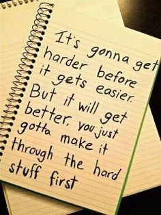 It's gonna get harder before it gets easier. But it will get better, you just gotta make it through the hard stuff first