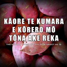 Kaore te Kumara Whakatauki An old Māori whakatauki or proverb, about modesty and humbleness. Let others talk of your achievements.