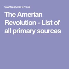 The Amerian Revolution - List of all primary sources