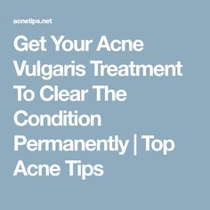 Get Your Acne Vulgaris Treatment To Clear The Condition Permanently | Top Acne Tips