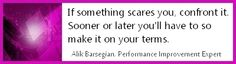 If something scares you, confront it. Sooner or later you'll have to so make it on your terms.