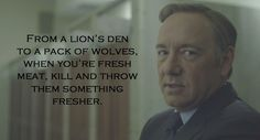 On survival: | 22 Perfectly Devious Pieces Of Advice From Frank Underwood