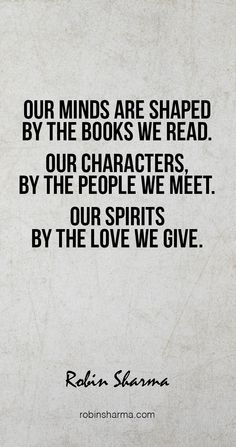 Our minds are shaped by the books we read. Our characters, by the people we meet. Our spirits by the love we give.  #robinsharma
