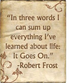 In three words, I can sum up everything I've learned about life: It Goes On. - Robert Frost #timeless #quotes