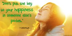 Don't put the key of your happiness in someone elses pocket