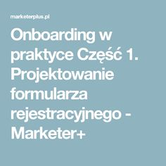 Onboarding w praktyce Część 1. Projektowanie formularza rejestracyjnego - Marketer+