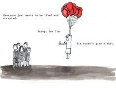 """""""Everyone just wants to be liked and accepted.  Except for Tim.  Tim doesn't give a shit.""""  (Wish I was more like Tim ... )"""