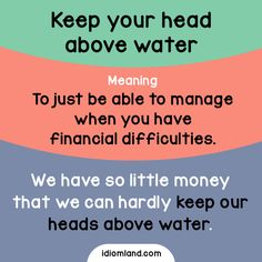 Idiom of the day: Keep your head above water. Meaning: To just be able to manage when you have financial difficulties. Example: We have so little money that we can hardly keep our heads above water. English Tips, English Study, English Lessons, Learn English, Slang English, English Phrases, English Teaching Materials, Teaching English, Interesting English Words