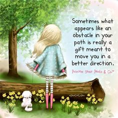 Sometimes what appears to be an obstacle in your path is really a gift meant to move you in a better direction.