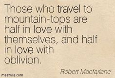 Those who travel to mountain-tops are half in love with themselves, and half in love with oblivion. Robert Macfarlane