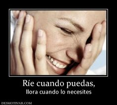 Ríe cuando puedas, llora cuando lo necesites