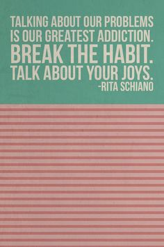 Talking about our problems is our greatest addiction. Break the habit and talk about your joys. -Rita Schiano