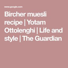 Bircher muesli recipe | Yotam Ottolenghi | Life and style | The Guardian