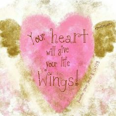 Your heart will give your life wings