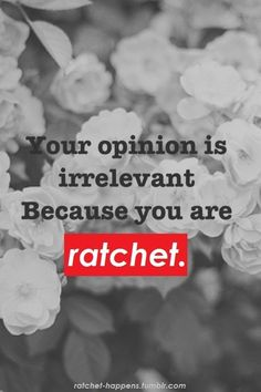 Definitions for Ratchet: This is the desire of females today?  -adj. a term for someone who is either 1. a whore 2. dirty/nasty 3. ghetto as HELL 4. being annoying 5. busted  -someone who is such a ghetto/slutty/ugly/trashy hot mess that you have to use a word that doesn't even technically apply because what you are seeing is such a mess that it goes beyond any normal description.  -A ghetto girl who is loud and obnoxious and constantly causing drama and usually trashy.  Umm Congrats?