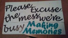 """Please excuse the mess were making memories"""