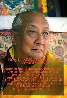 HOW ILLNESS CAN TEACH US COMPASSION Keep in mind the many beings who are suffering in the same way as you are, and pray that your suffering may absorb theirs and that they may be liberated from all suffering. In this way, illness can teach us compassion. Dilgo Khyentse Rinpoche