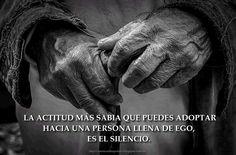 ... La actitud más sabia que puedes adoptar hacia una persona llena de ego, es el silencio.