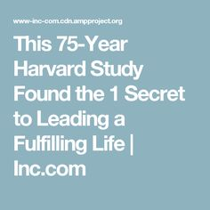 This 75-Year Harvard Study Found the 1 Secret to Leading a Fulfilling Life | Inc.com