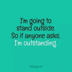 I'm going to stand outside, so if anyone asks,  I'm outstanding.