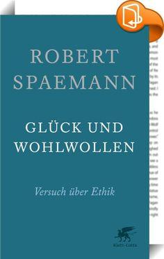 Glück und Wohlwollen    :  Robert Spaemann legt mit  Glück und Wohlwollen  einen eigenen   teleologischen  Versuch über Ethik  vor  der höchste Beachtung gefunden  hat.